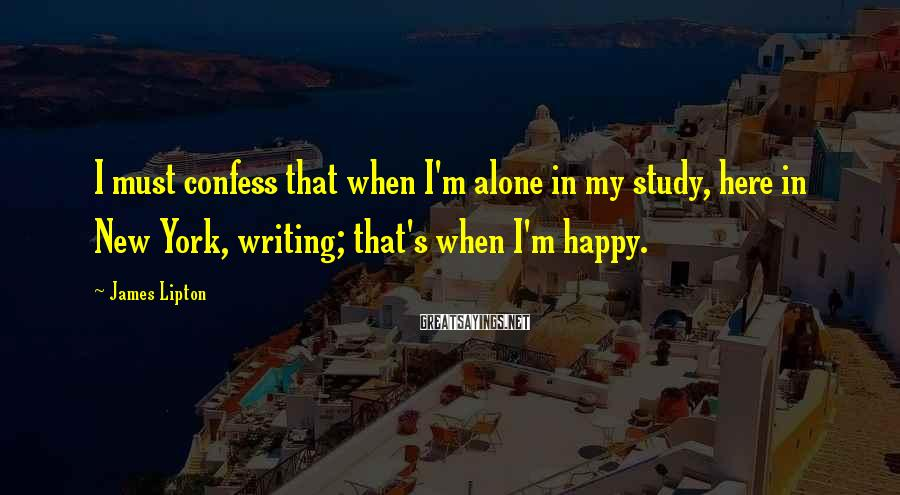 James Lipton Sayings: I must confess that when I'm alone in my study, here in New York, writing;