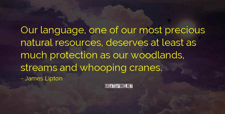 James Lipton Sayings: Our language, one of our most precious natural resources, deserves at least as much protection