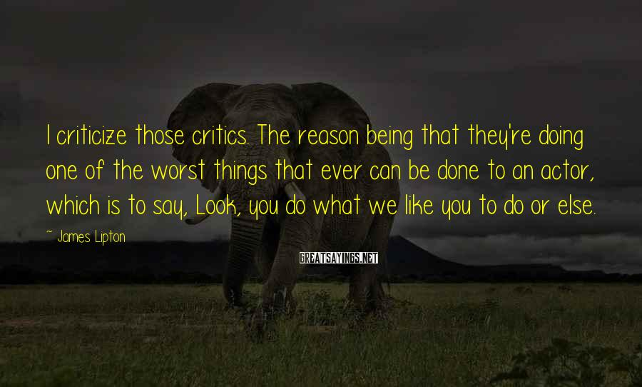 James Lipton Sayings: I criticize those critics. The reason being that they're doing one of the worst things