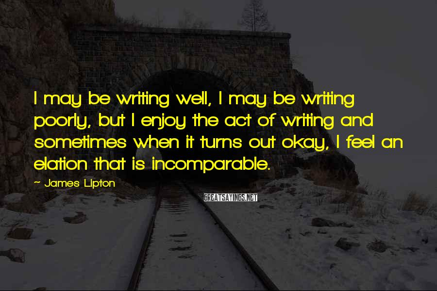 James Lipton Sayings: I may be writing well, I may be writing poorly, but I enjoy the act