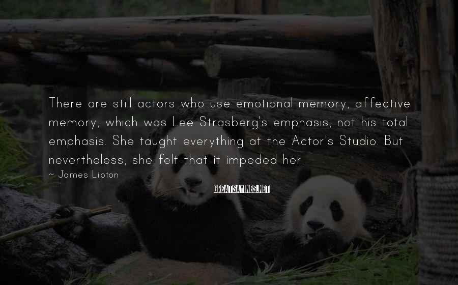 James Lipton Sayings: There are still actors who use emotional memory, affective memory, which was Lee Strasberg's emphasis,