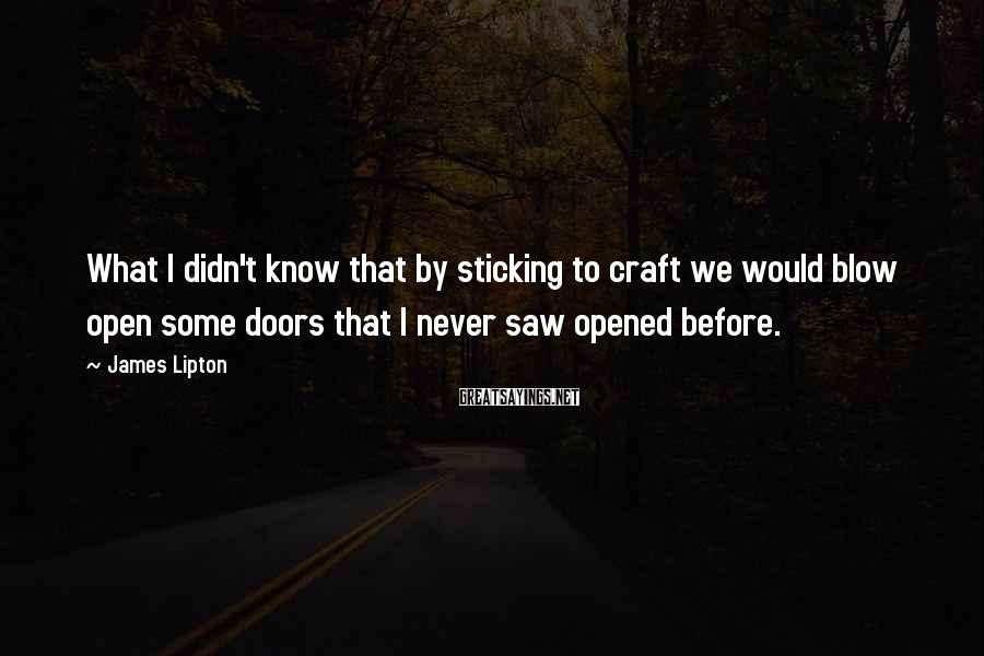 James Lipton Sayings: What I didn't know that by sticking to craft we would blow open some doors