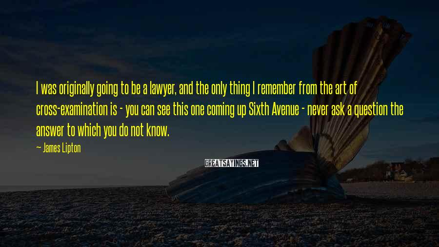 James Lipton Sayings: I was originally going to be a lawyer, and the only thing I remember from