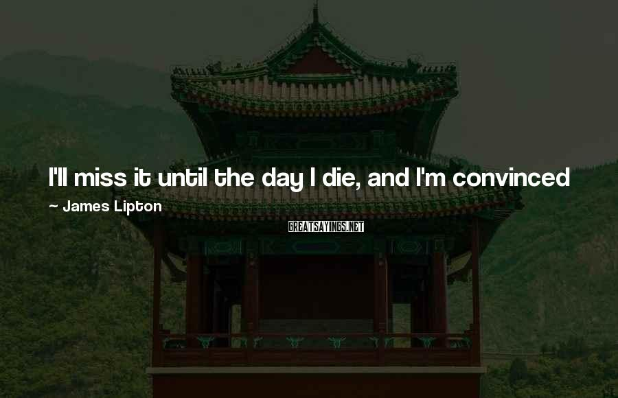 James Lipton Sayings: I'll miss it until the day I die, and I'm convinced to this day that