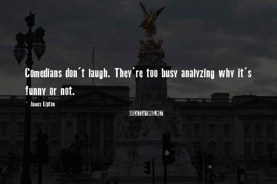 James Lipton Sayings: Comedians don't laugh. They're too busy analyzing why it's funny or not.