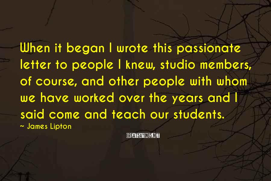 James Lipton Sayings: When it began I wrote this passionate letter to people I knew, studio members, of
