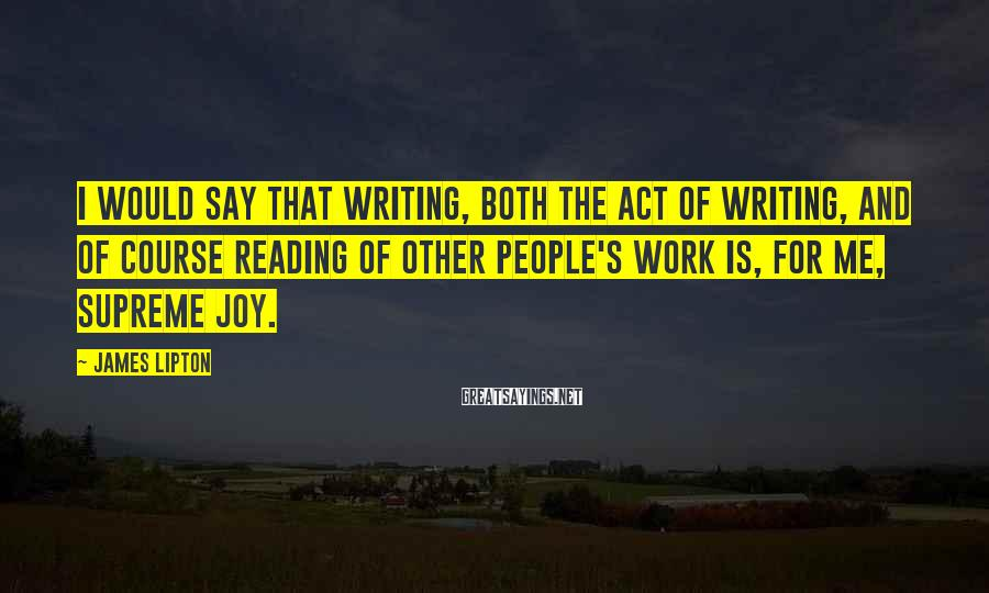 James Lipton Sayings: I would say that writing, both the act of writing, and of course reading of