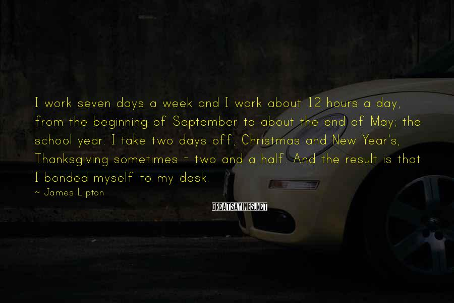 James Lipton Sayings: I work seven days a week and I work about 12 hours a day, from