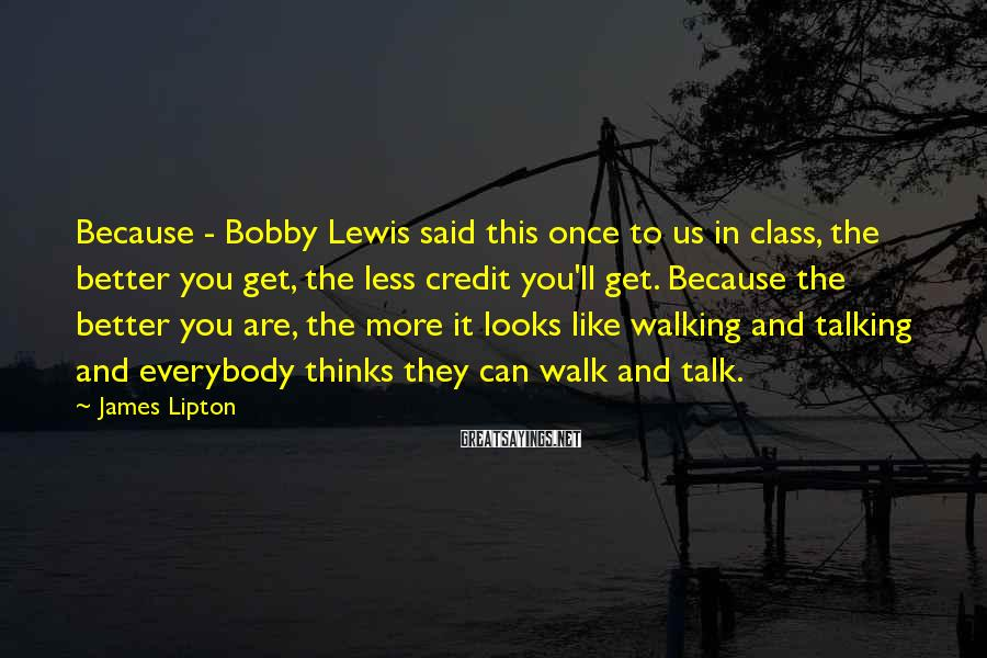 James Lipton Sayings: Because - Bobby Lewis said this once to us in class, the better you get,