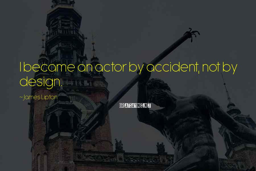 James Lipton Sayings: I became an actor by accident, not by design.
