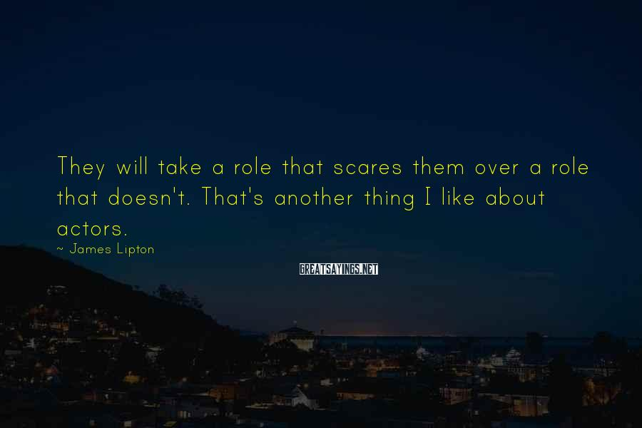 James Lipton Sayings: They will take a role that scares them over a role that doesn't. That's another
