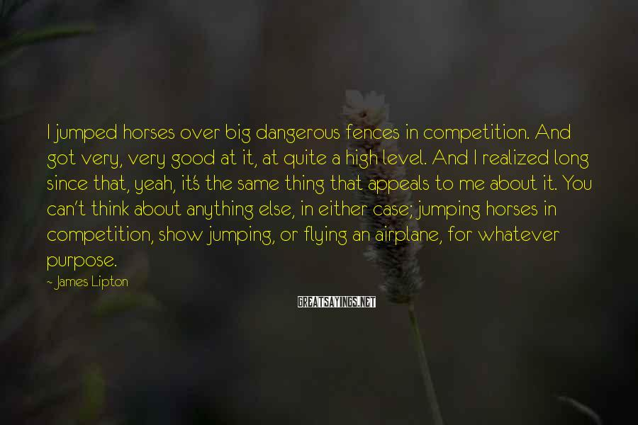 James Lipton Sayings: I jumped horses over big dangerous fences in competition. And got very, very good at