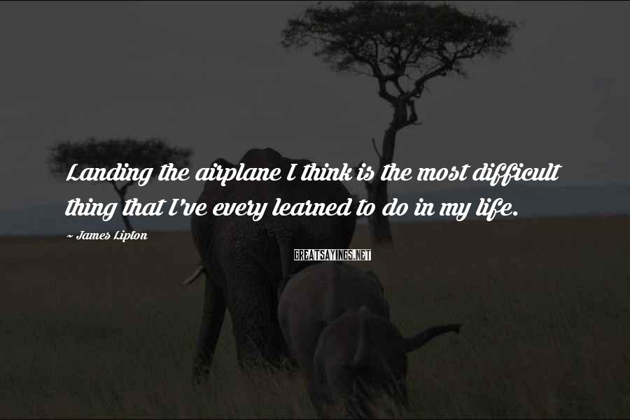 James Lipton Sayings: Landing the airplane I think is the most difficult thing that I've every learned to