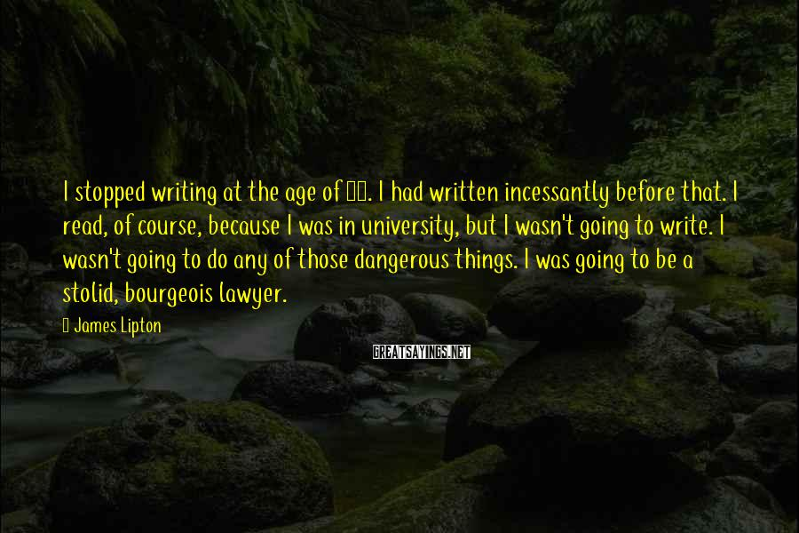 James Lipton Sayings: I stopped writing at the age of 18. I had written incessantly before that. I