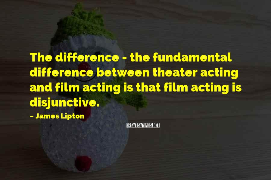James Lipton Sayings: The difference - the fundamental difference between theater acting and film acting is that film