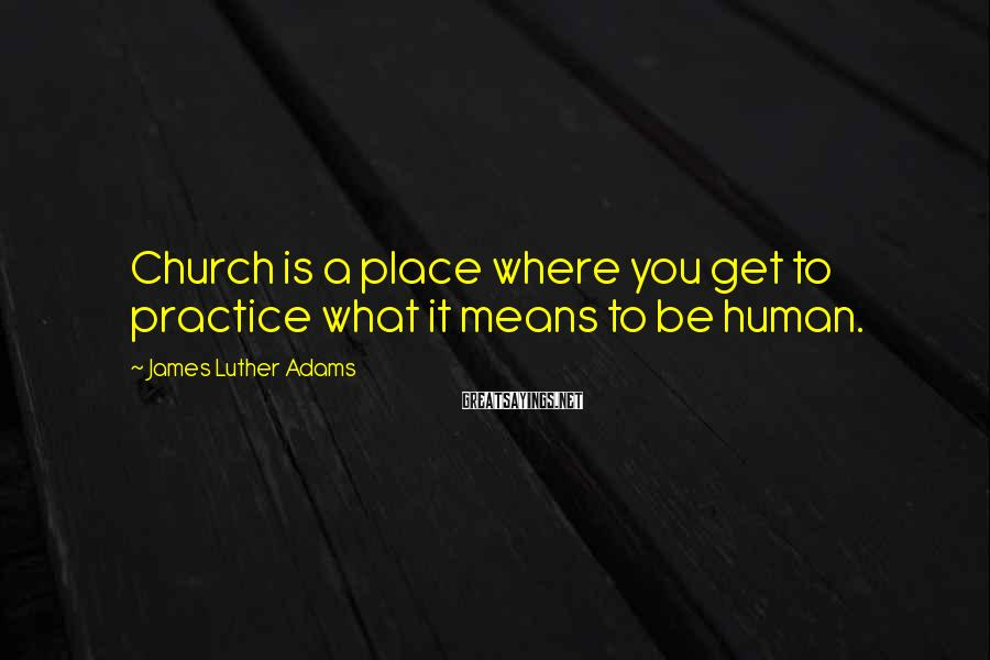 James Luther Adams Sayings: Church is a place where you get to practice what it means to be human.