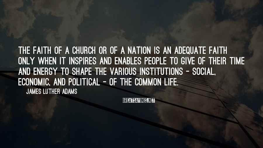 James Luther Adams Sayings: The faith of a church or of a nation is an adequate faith only when