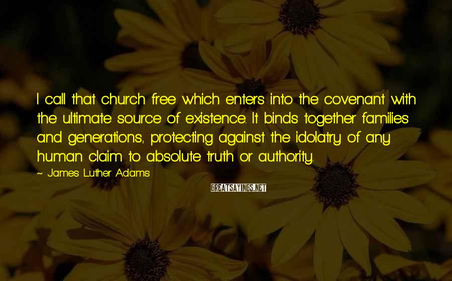 James Luther Adams Sayings: I call that church free which enters into the covenant with the ultimate source of