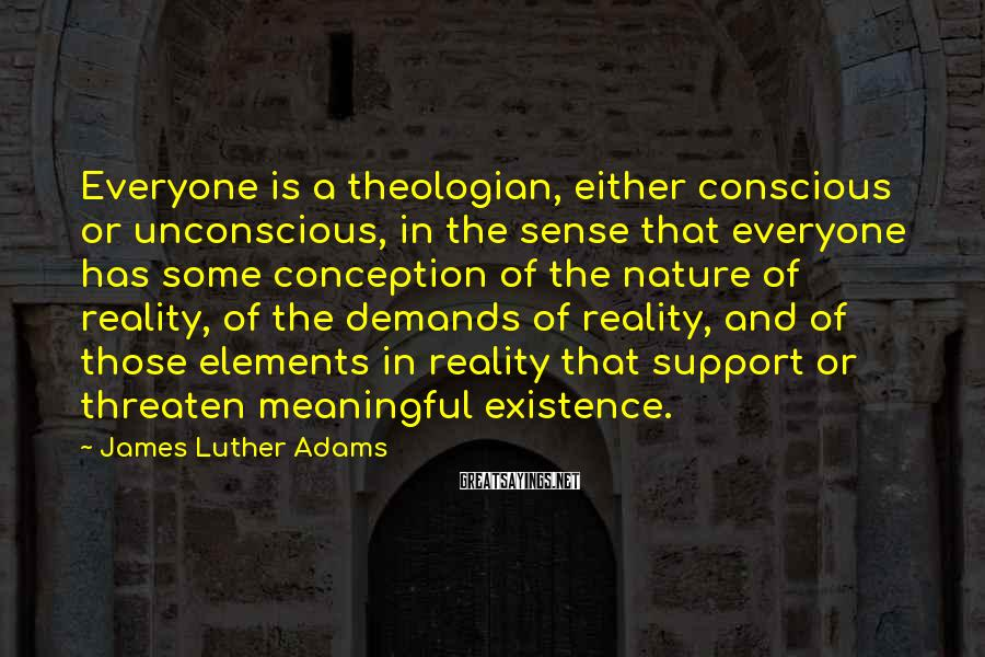 James Luther Adams Sayings: Everyone is a theologian, either conscious or unconscious, in the sense that everyone has some
