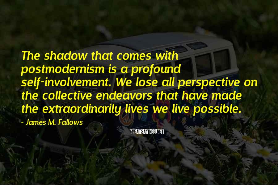 James M. Fallows Sayings: The shadow that comes with postmodernism is a profound self-involvement. We lose all perspective on