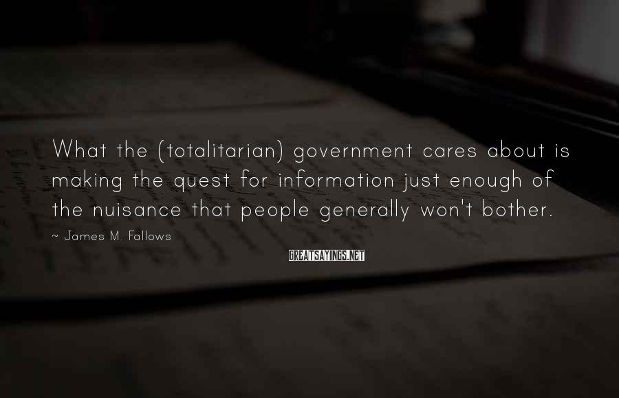 James M. Fallows Sayings: What the (totalitarian) government cares about is making the quest for information just enough of