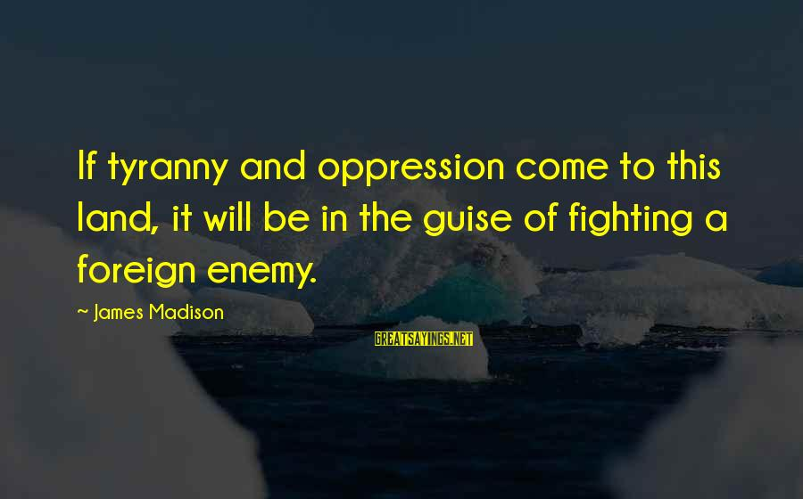 James Madison Tyranny Sayings By James Madison: If tyranny and oppression come to this land, it will be in the guise of