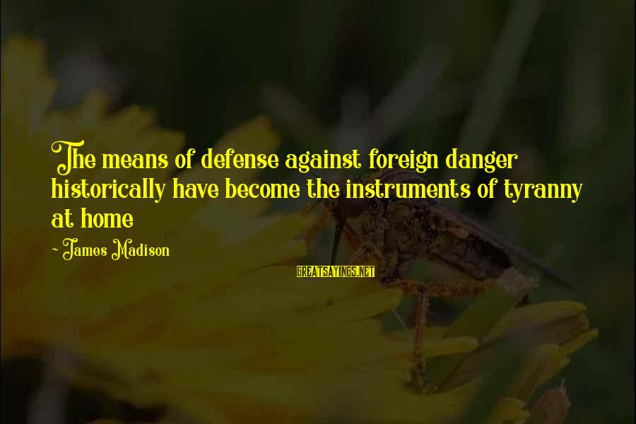 James Madison Tyranny Sayings By James Madison: The means of defense against foreign danger historically have become the instruments of tyranny at