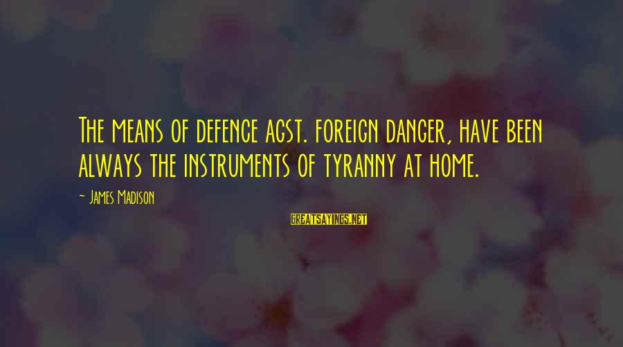 James Madison Tyranny Sayings By James Madison: The means of defence agst. foreign danger, have been always the instruments of tyranny at