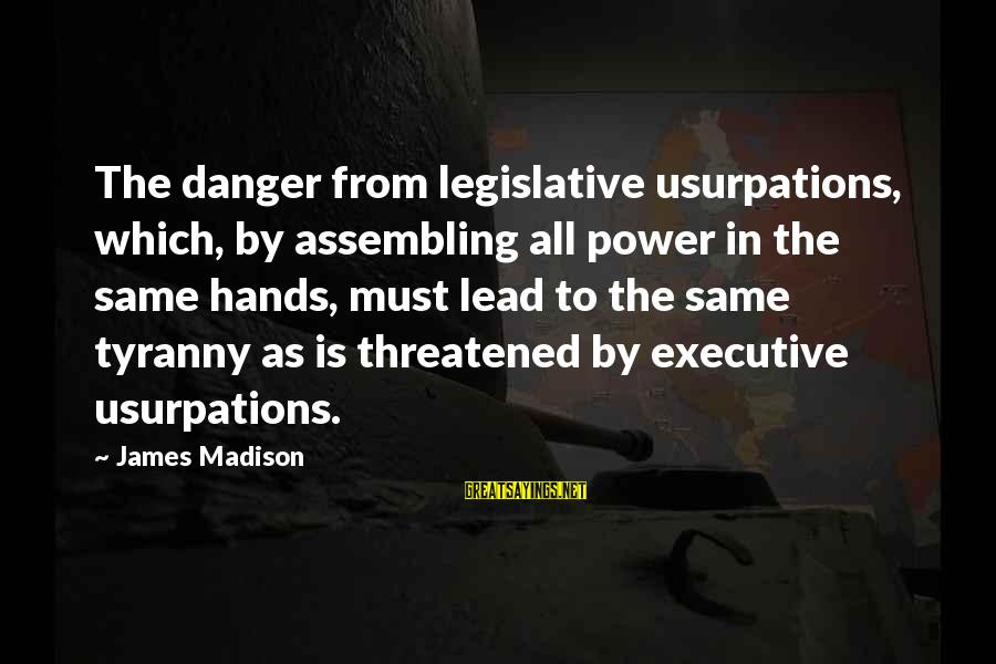 James Madison Tyranny Sayings By James Madison: The danger from legislative usurpations, which, by assembling all power in the same hands, must