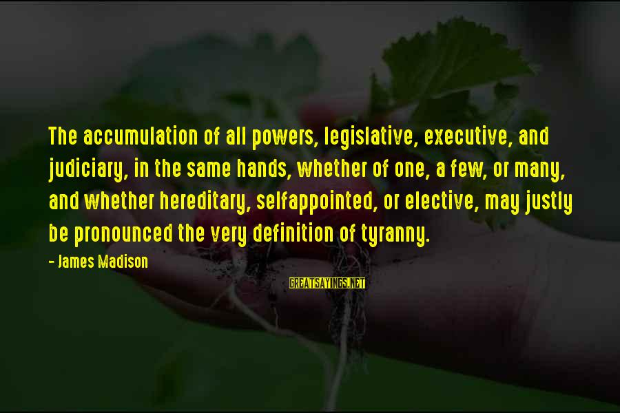 James Madison Tyranny Sayings By James Madison: The accumulation of all powers, legislative, executive, and judiciary, in the same hands, whether of