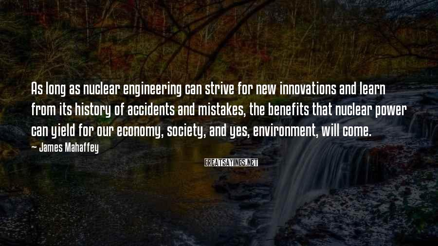 James Mahaffey Sayings: As long as nuclear engineering can strive for new innovations and learn from its history