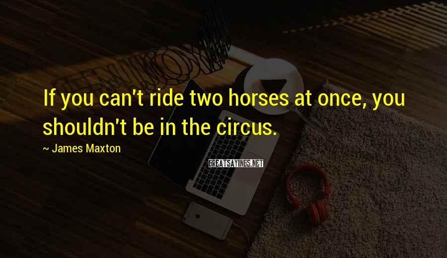 James Maxton Sayings: If you can't ride two horses at once, you shouldn't be in the circus.