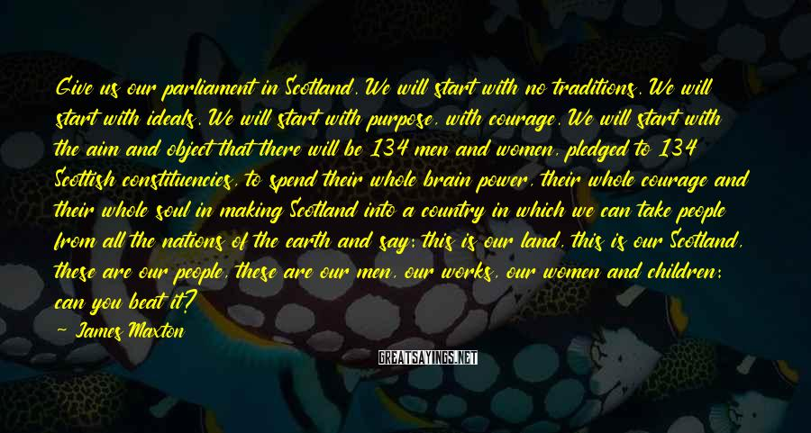 James Maxton Sayings: Give us our parliament in Scotland. We will start with no traditions. We will start