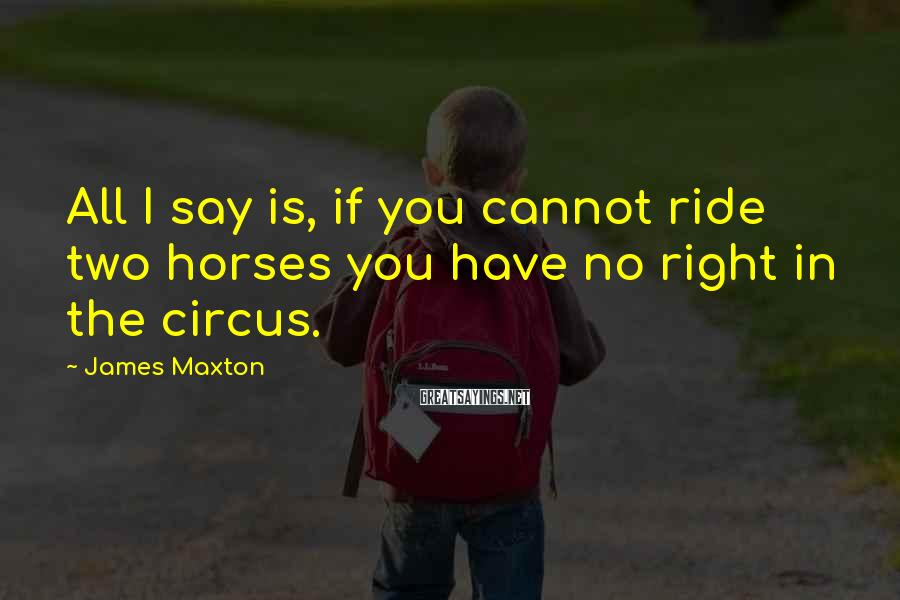 James Maxton Sayings: All I say is, if you cannot ride two horses you have no right in
