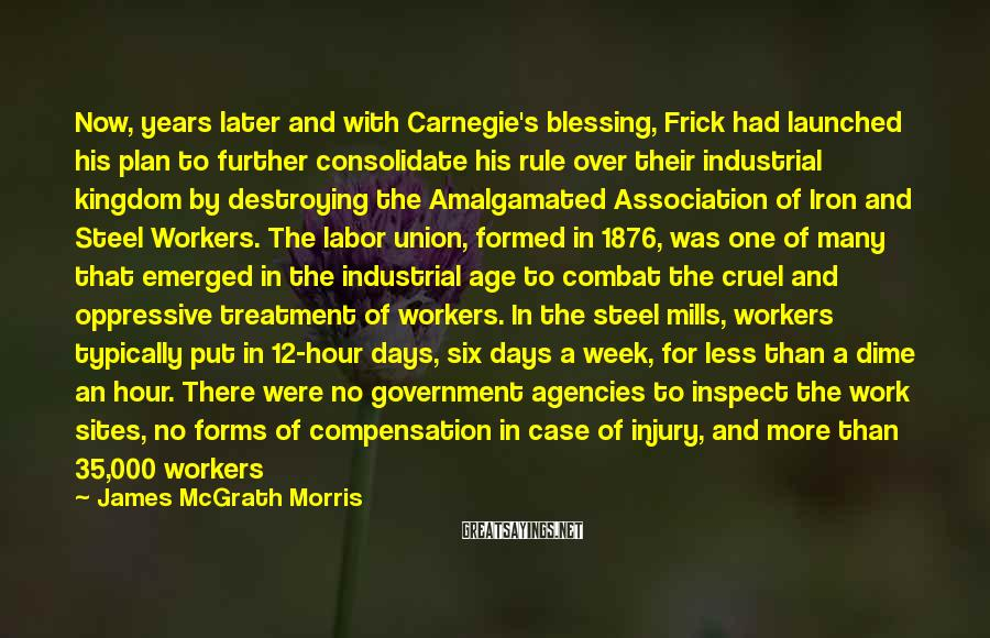 James McGrath Morris Sayings: Now, years later and with Carnegie's blessing, Frick had launched his plan to further consolidate