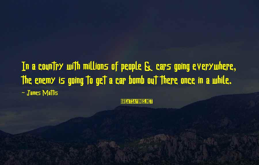 James N Mattis Sayings By James Mattis: In a country with millions of people & cars going everywhere, the enemy is going