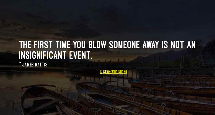 James N Mattis Sayings By James Mattis: The first time you blow someone away is not an insignificant event.
