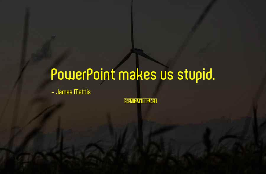 James N Mattis Sayings By James Mattis: PowerPoint makes us stupid.