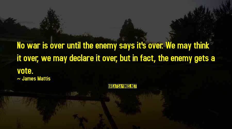 James N Mattis Sayings By James Mattis: No war is over until the enemy says it's over. We may think it over,