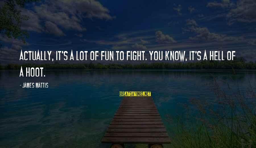James N Mattis Sayings By James Mattis: Actually, it's a lot of fun to fight. You know, it's a hell of a