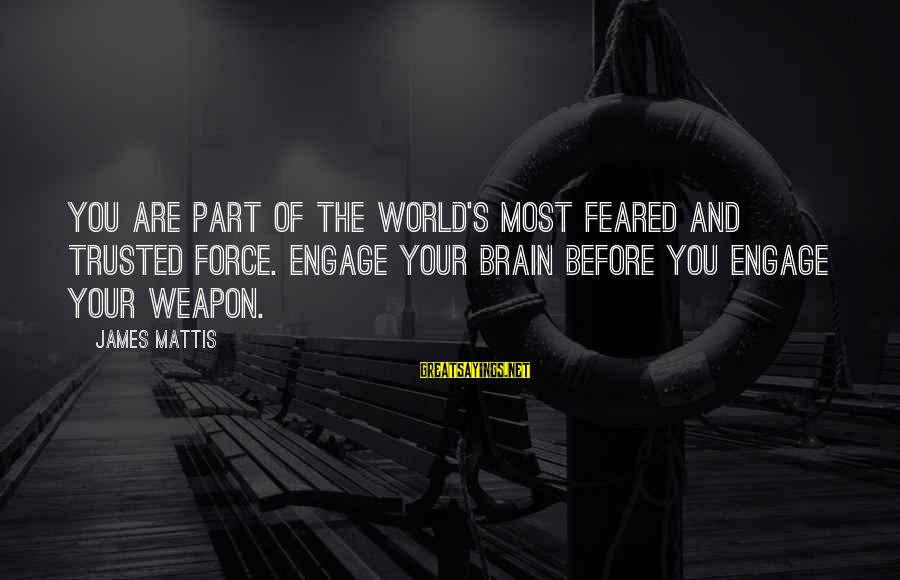 James N Mattis Sayings By James Mattis: You are part of the world's most feared and trusted force. Engage your brain before