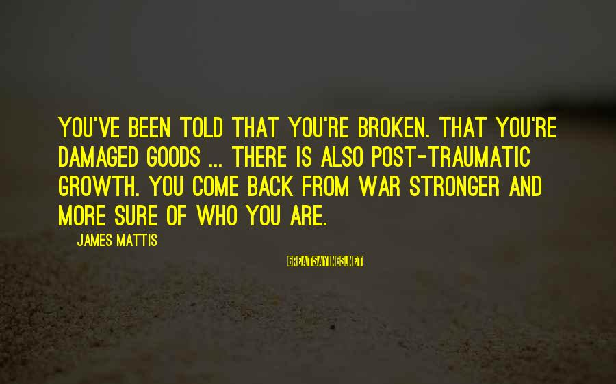 James N Mattis Sayings By James Mattis: You've been told that you're broken. That you're damaged goods ... there is also Post-Traumatic
