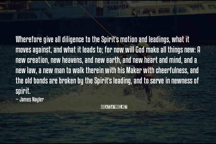 James Nayler Sayings: Wherefore give all diligence to the Spirit's motion and leadings, what it moves against, and