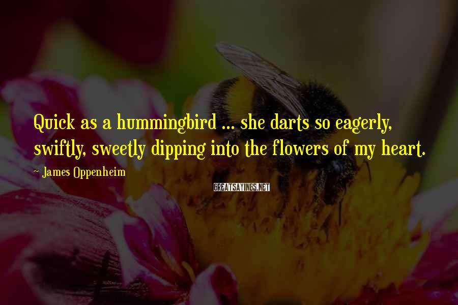 James Oppenheim Sayings: Quick as a hummingbird ... she darts so eagerly, swiftly, sweetly dipping into the flowers