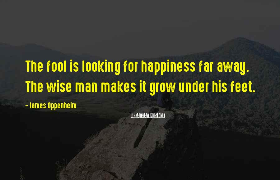 James Oppenheim Sayings: The fool is looking for happiness far away. The wise man makes it grow under