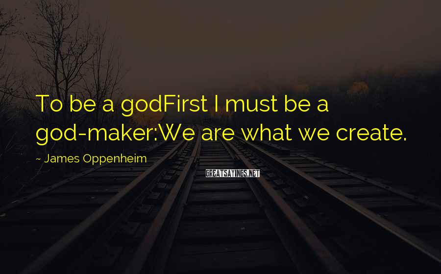 James Oppenheim Sayings: To be a godFirst I must be a god-maker:We are what we create.