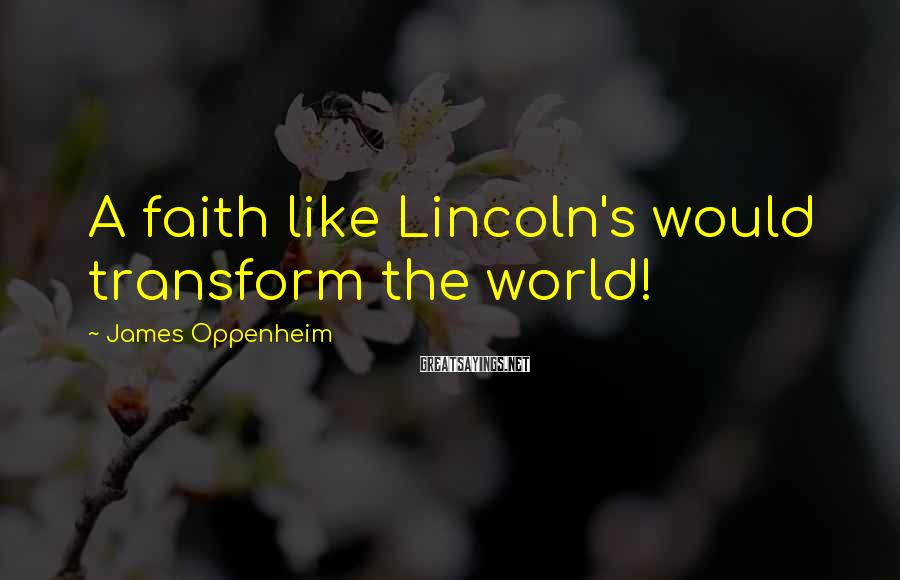 James Oppenheim Sayings: A faith like Lincoln's would transform the world!
