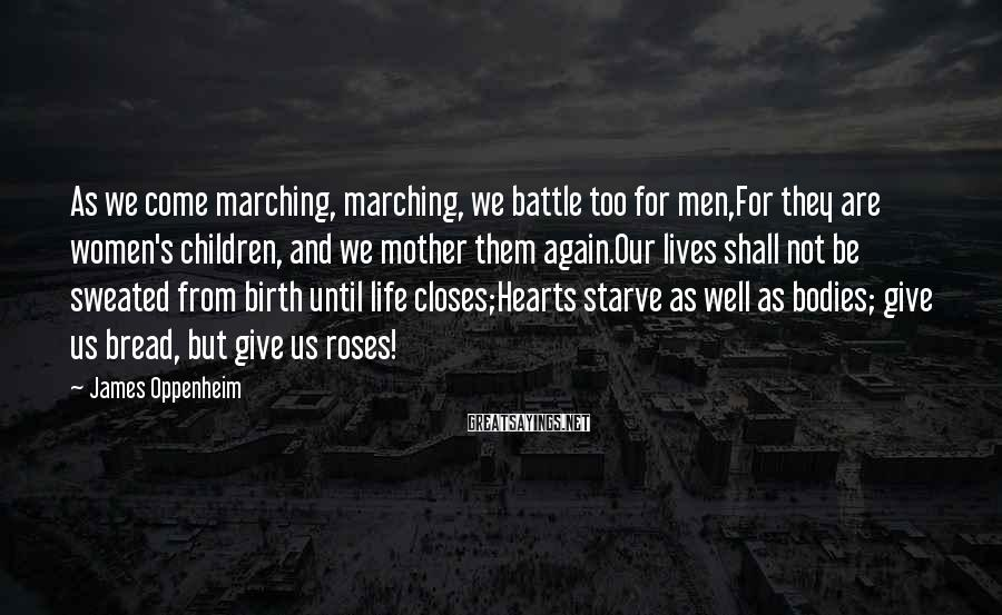 James Oppenheim Sayings: As we come marching, marching, we battle too for men,For they are women's children, and