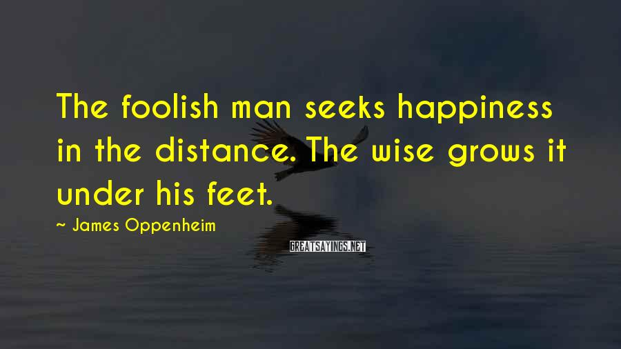 James Oppenheim Sayings: The foolish man seeks happiness in the distance. The wise grows it under his feet.
