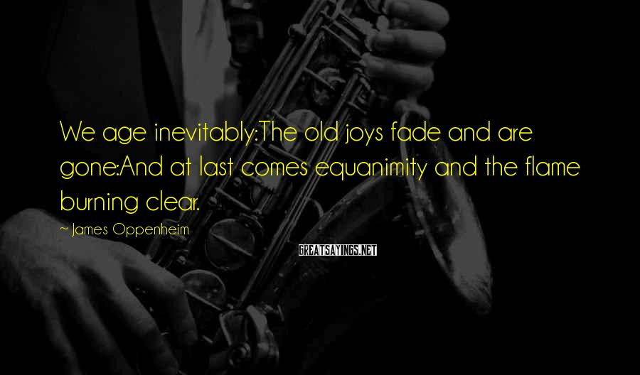 James Oppenheim Sayings: We age inevitably:The old joys fade and are gone:And at last comes equanimity and the